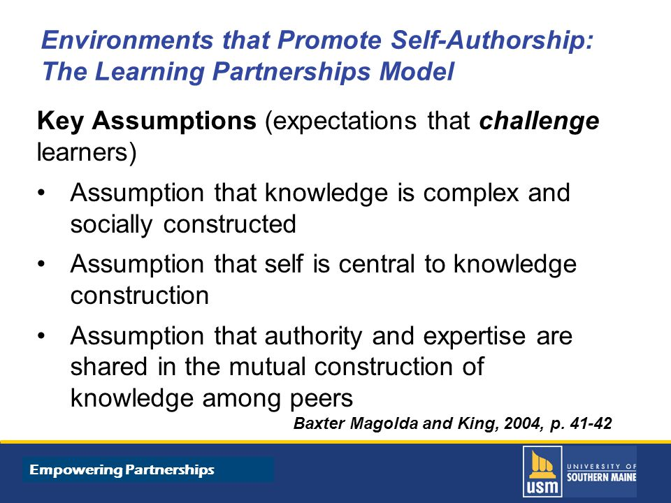 Title of Presentation goes here Environments that Promote Self-Authorship: The Learning Partnerships Model Key Assumptions (expectations that challenge learners) Assumption that knowledge is complex and socially constructed Assumption that self is central to knowledge construction Assumption that authority and expertise are shared in the mutual construction of knowledge among peers Baxter Magolda and King, 2004, p.