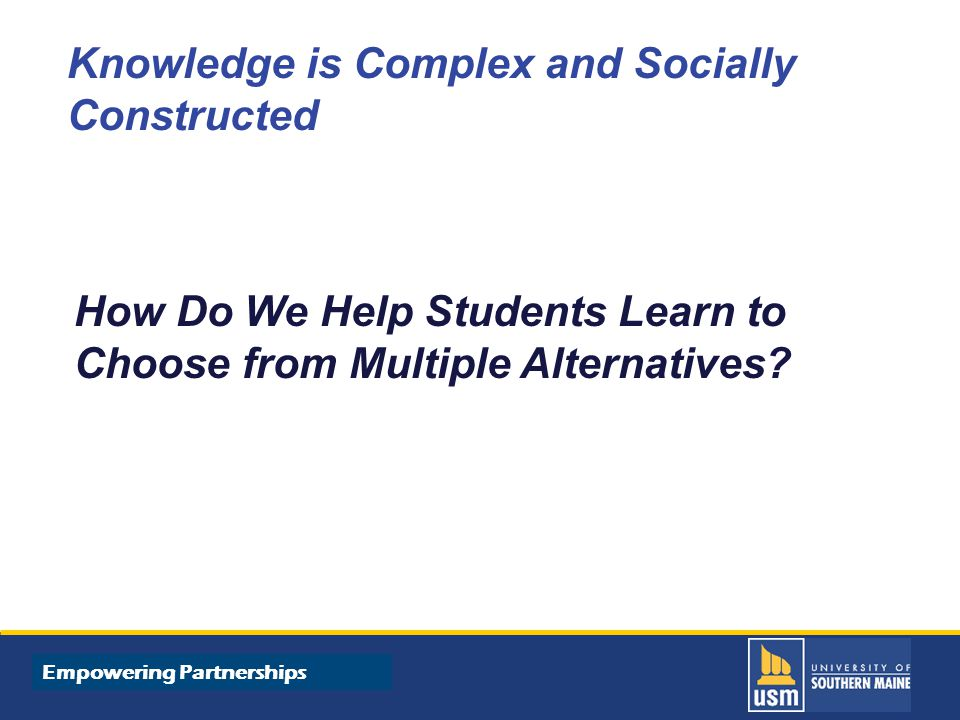 Title of Presentation goes here Knowledge is Complex and Socially Constructed How Do We Help Students Learn to Choose from Multiple Alternatives.