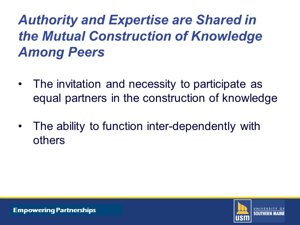 Title of Presentation goes here Authority and Expertise are Shared in the Mutual Construction of Knowledge Among Peers The invitation and necessity to participate as equal partners in the construction of knowledge The ability to function inter-dependently with others Empowering Partnerships