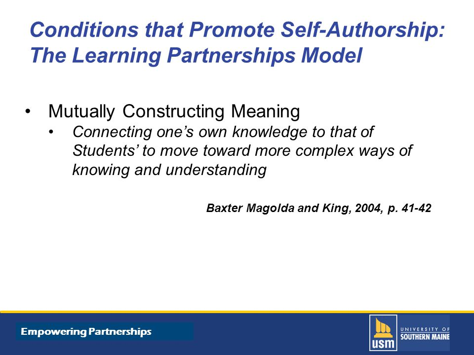Title of Presentation goes here Conditions that Promote Self-Authorship: The Learning Partnerships Model Mutually Constructing Meaning Connecting one's own knowledge to that of Students' to move toward more complex ways of knowing and understanding Baxter Magolda and King, 2004, p.