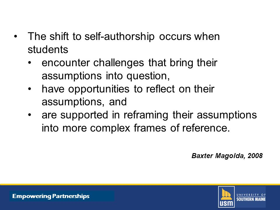 Title of Presentation goes here The shift to self-authorship occurs when students encounter challenges that bring their assumptions into question, have opportunities to reflect on their assumptions, and are supported in reframing their assumptions into more complex frames of reference.