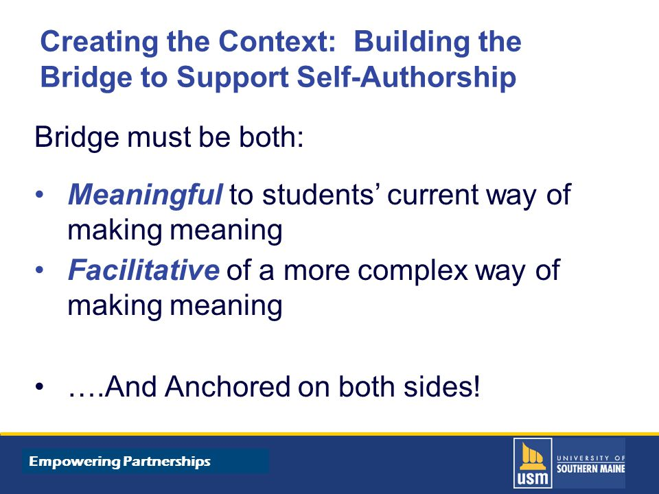 Title of Presentation goes here Creating the Context: Building the Bridge to Support Self-Authorship Bridge must be both: Meaningful to students' current way of making meaning Facilitative of a more complex way of making meaning ….And Anchored on both sides.