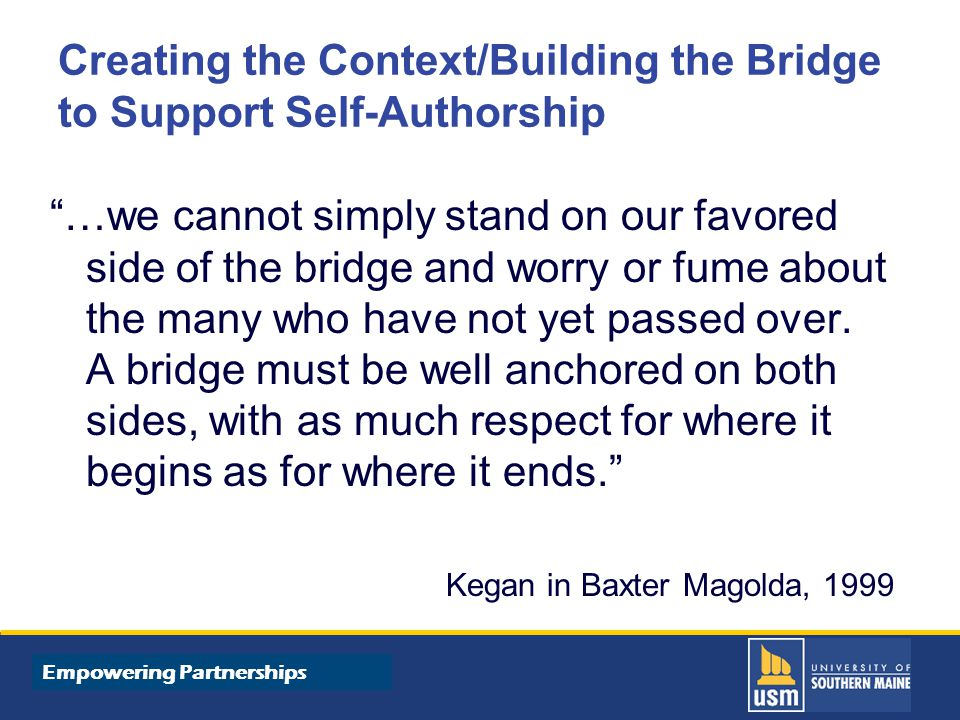 Title of Presentation goes here Creating the Context/Building the Bridge to Support Self-Authorship …we cannot simply stand on our favored side of the bridge and worry or fume about the many who have not yet passed over.