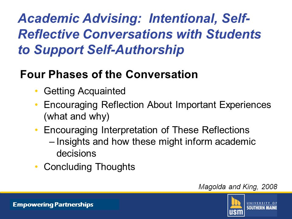 Title of Presentation goes here Academic Advising: Intentional, Self- Reflective Conversations with Students to Support Self-Authorship Four Phases of the Conversation Getting Acquainted Encouraging Reflection About Important Experiences (what and why) Encouraging Interpretation of These Reflections –Insights and how these might inform academic decisions Concluding Thoughts Magolda and King, 2008 Empowering Partnerships