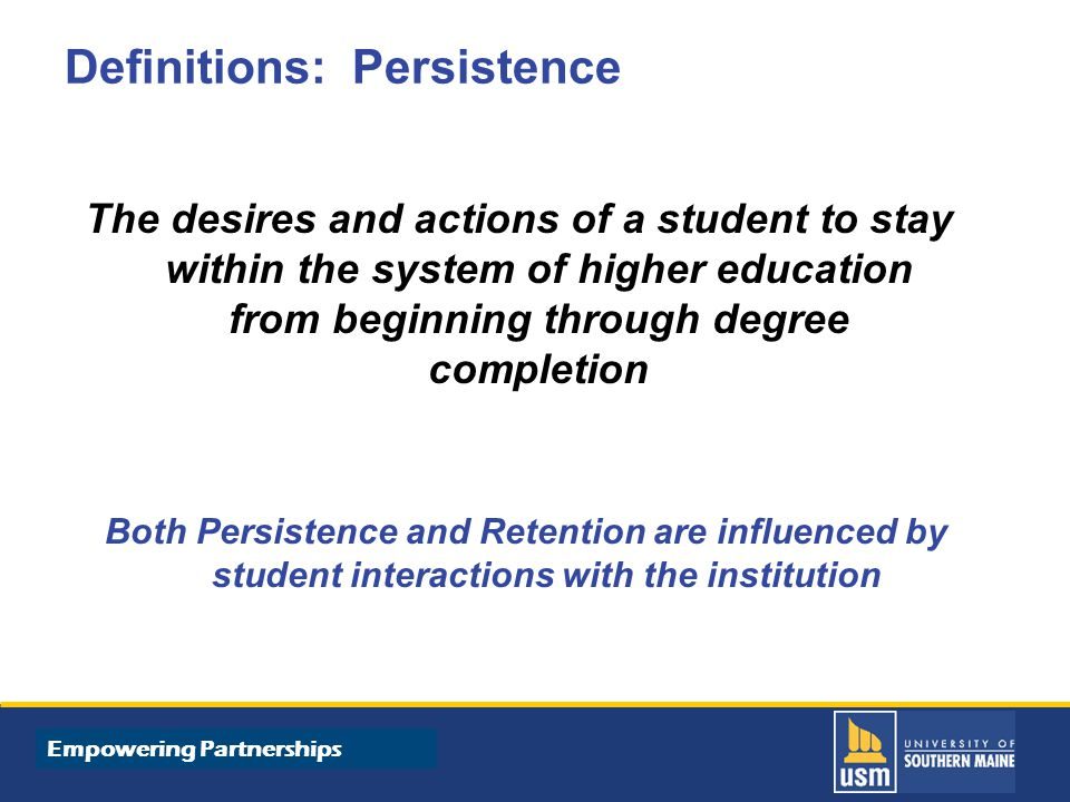 Title of Presentation goes here Empowering Partnerships Definitions: Persistence The desires and actions of a student to stay within the system of higher education from beginning through degree completion Both Persistence and Retention are influenced by student interactions with the institution