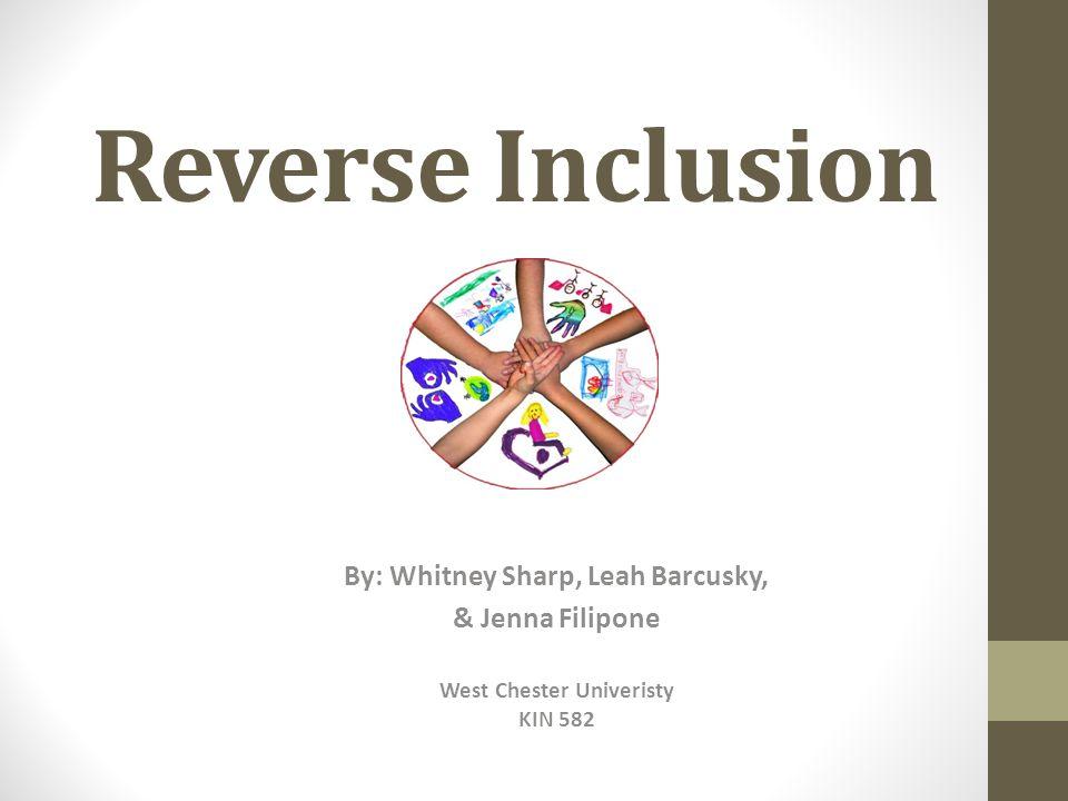 Reverse Inclusion By: Whitney Sharp, Leah Barcusky, & Jenna Filipone West Chester Univeristy KIN 582