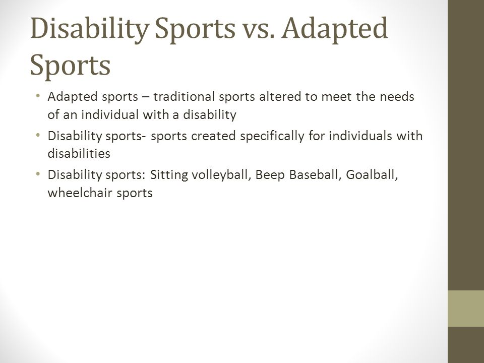 Disability Sports vs. Adapted Sports Adapted sports – traditional sports altered to meet the needs of an individual with a disability Disability sport