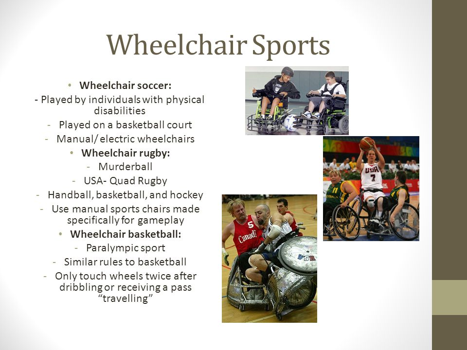 Wheelchair Sports Wheelchair soccer: - Played by individuals with physical disabilities -Played on a basketball court -Manual/ electric wheelchairs Wh