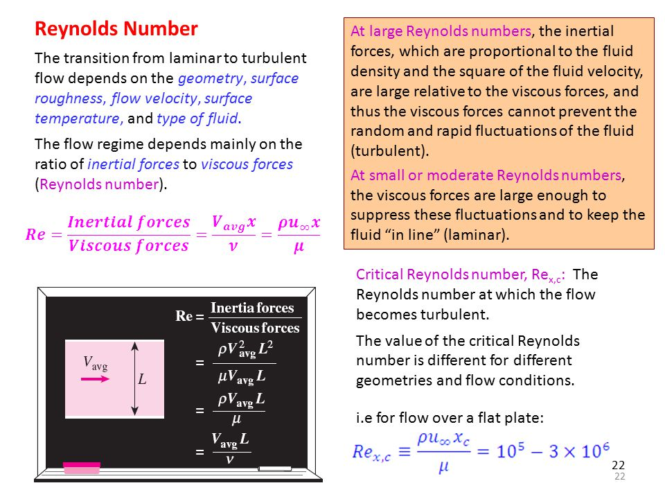 22 Reynolds Number The transition from laminar to turbulent flow depends on the geometry, surface roughness, flow velocity, surface temperature, and t