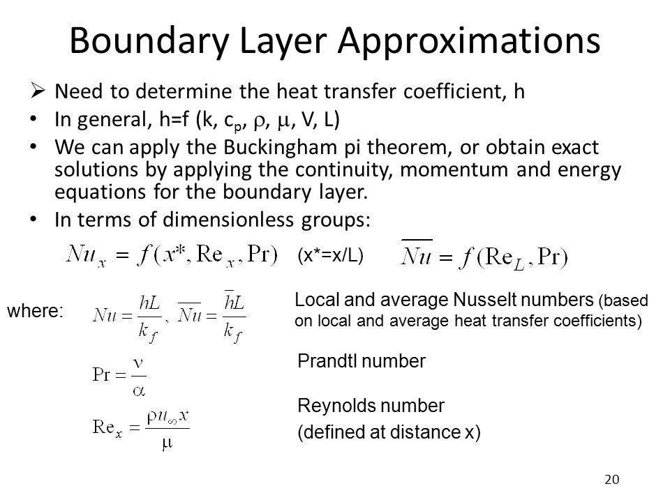 Boundary Layer Approximations  Need to determine the heat transfer coefficient, h In general, h=f (k, c p, , , V, L) We can apply the Buckingham pi
