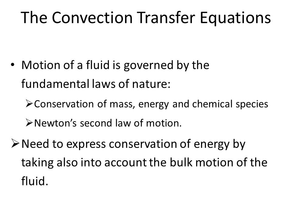 The Convection Transfer Equations Motion of a fluid is governed by the fundamental laws of nature:  Conservation of mass, energy and chemical species