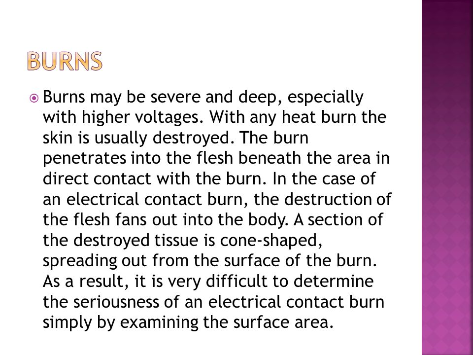  Burns may be severe and deep, especially with higher voltages.