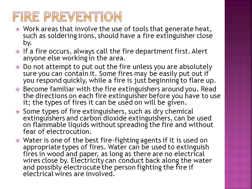  Work areas that involve the use of tools that generate heat, such as soldering irons, should have a fire extinguisher close by.  If a fire occurs,