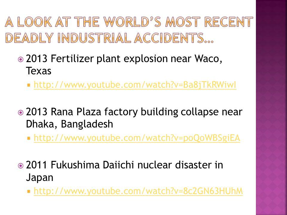  2013 Fertilizer plant explosion near Waco, Texas  http://www.youtube.com/watch v=Ba8jTkRWiwI http://www.youtube.com/watch v=Ba8jTkRWiwI  2013 Rana Plaza factory building collapse near Dhaka, Bangladesh  http://www.youtube.com/watch v=poQoWBSgiEA http://www.youtube.com/watch v=poQoWBSgiEA  2011 Fukushima Daiichi nuclear disaster in Japan  http://www.youtube.com/watch v=8c2GN63HUhM http://www.youtube.com/watch v=8c2GN63HUhM