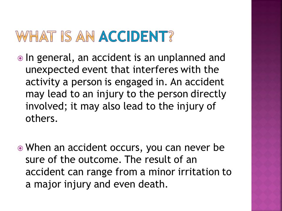  In general, an accident is an unplanned and unexpected event that interferes with the activity a person is engaged in. An accident may lead to an in