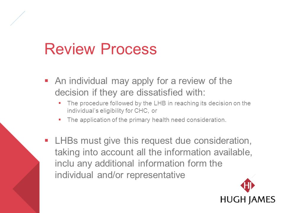 Review Process  An individual may apply for a review of the decision if they are dissatisfied with:  The procedure followed by the LHB in reaching its decision on the individual's eligibility for CHC, or  The application of the primary health need consideration.