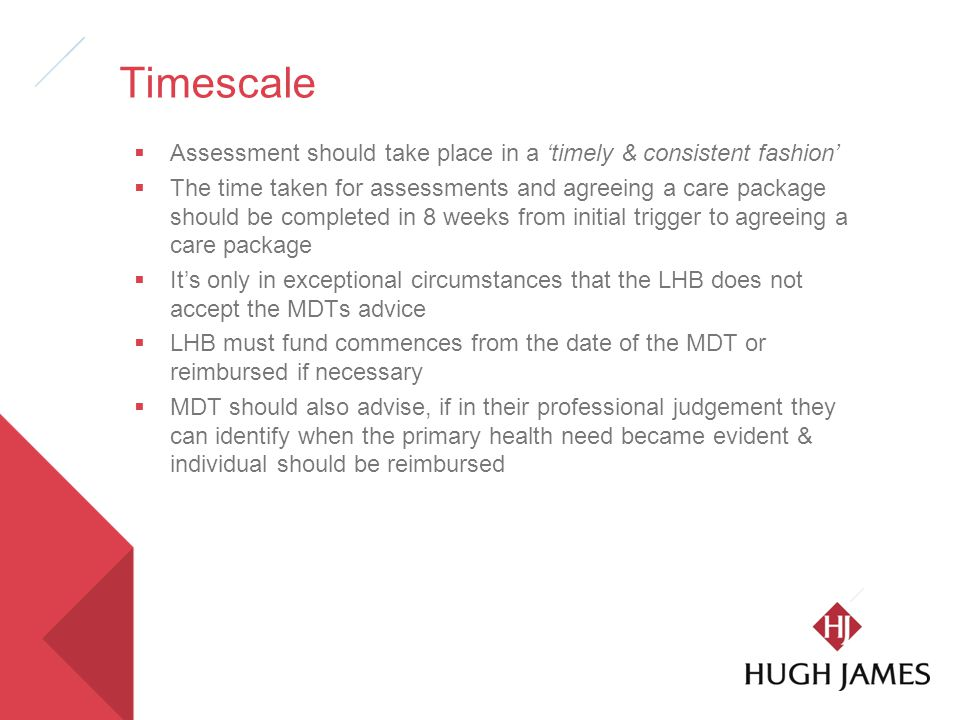 Timescale  Assessment should take place in a 'timely & consistent fashion'  The time taken for assessments and agreeing a care package should be completed in 8 weeks from initial trigger to agreeing a care package  It's only in exceptional circumstances that the LHB does not accept the MDTs advice  LHB must fund commences from the date of the MDT or reimbursed if necessary  MDT should also advise, if in their professional judgement they can identify when the primary health need became evident & individual should be reimbursed