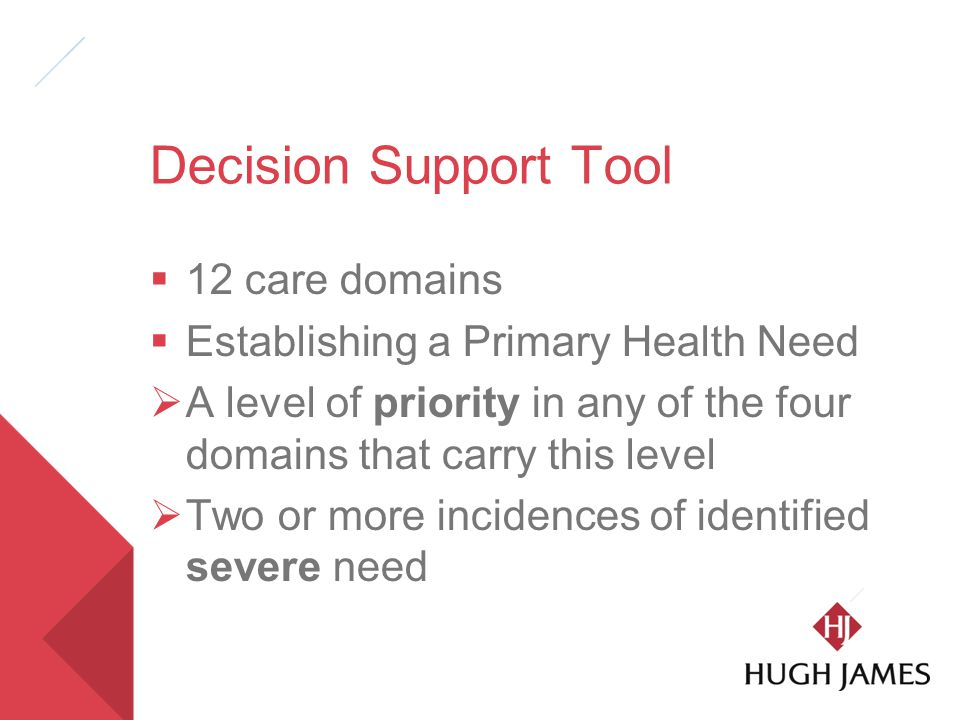 Decision Support Tool  12 care domains  Establishing a Primary Health Need  A level of priority in any of the four domains that carry this level  Two or more incidences of identified severe need