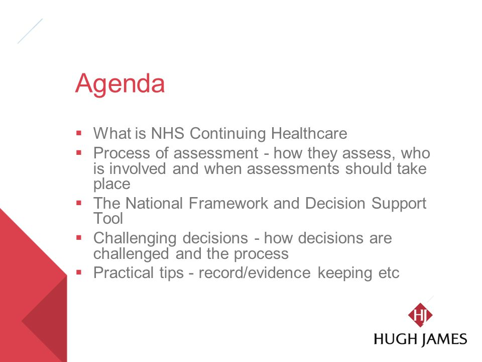 Agenda  What is NHS Continuing Healthcare  Process of assessment - how they assess, who is involved and when assessments should take place  The National Framework and Decision Support Tool  Challenging decisions - how decisions are challenged and the process  Practical tips - record/evidence keeping etc