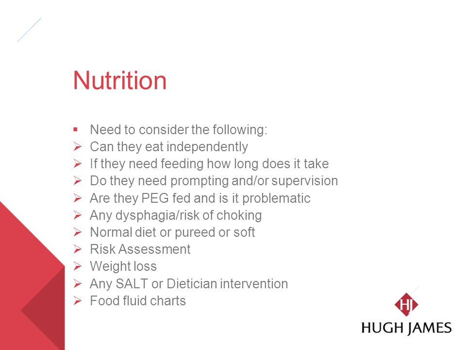 Nutrition  Need to consider the following:  Can they eat independently  If they need feeding how long does it take  Do they need prompting and/or supervision  Are they PEG fed and is it problematic  Any dysphagia/risk of choking  Normal diet or pureed or soft  Risk Assessment  Weight loss  Any SALT or Dietician intervention  Food fluid charts