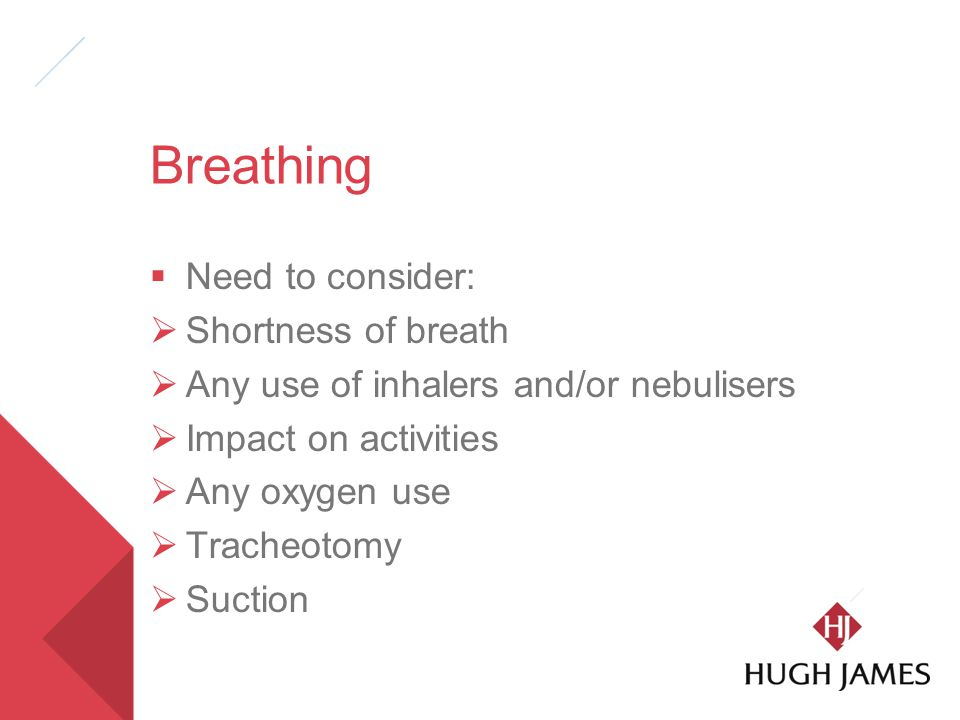 Breathing  Need to consider:  Shortness of breath  Any use of inhalers and/or nebulisers  Impact on activities  Any oxygen use  Tracheotomy  Suction