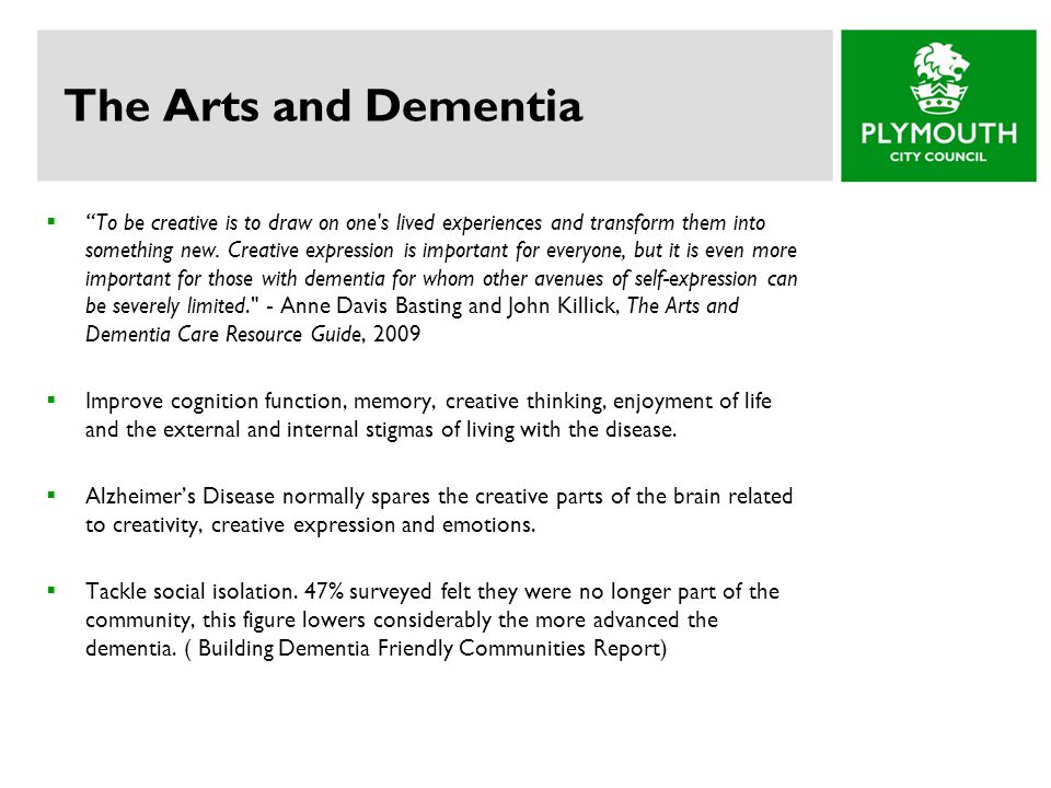 "The Arts and Dementia  ""To be creative is to draw on one's lived experiences and transform them into something new. Creative expression is important"