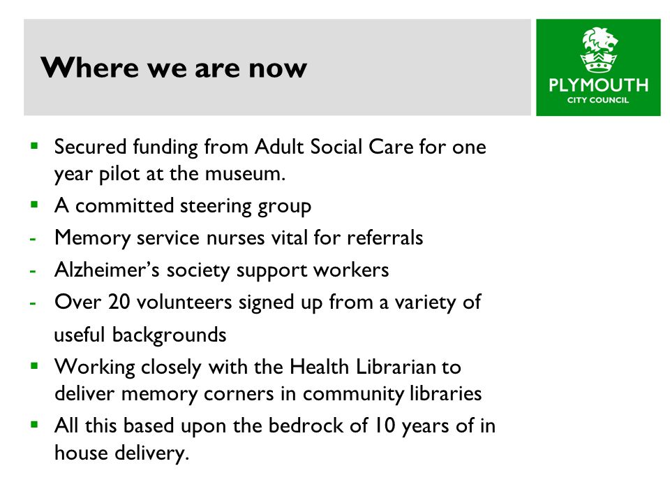 Where we are now  Secured funding from Adult Social Care for one year pilot at the museum.  A committed steering group -Memory service nurses vital
