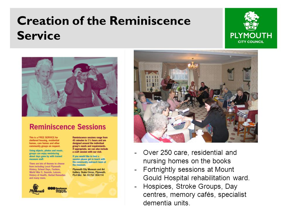 Creation of the Reminiscence Service -Over 250 care, residential and nursing homes on the books -Fortnightly sessions at Mount Gould Hospital rehabili