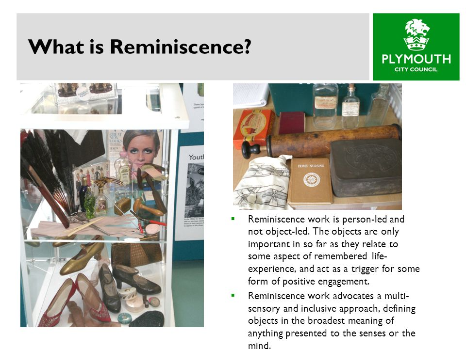 What is Reminiscence?  Reminiscence work is person-led and not object-led. The objects are only important in so far as they relate to some aspect of