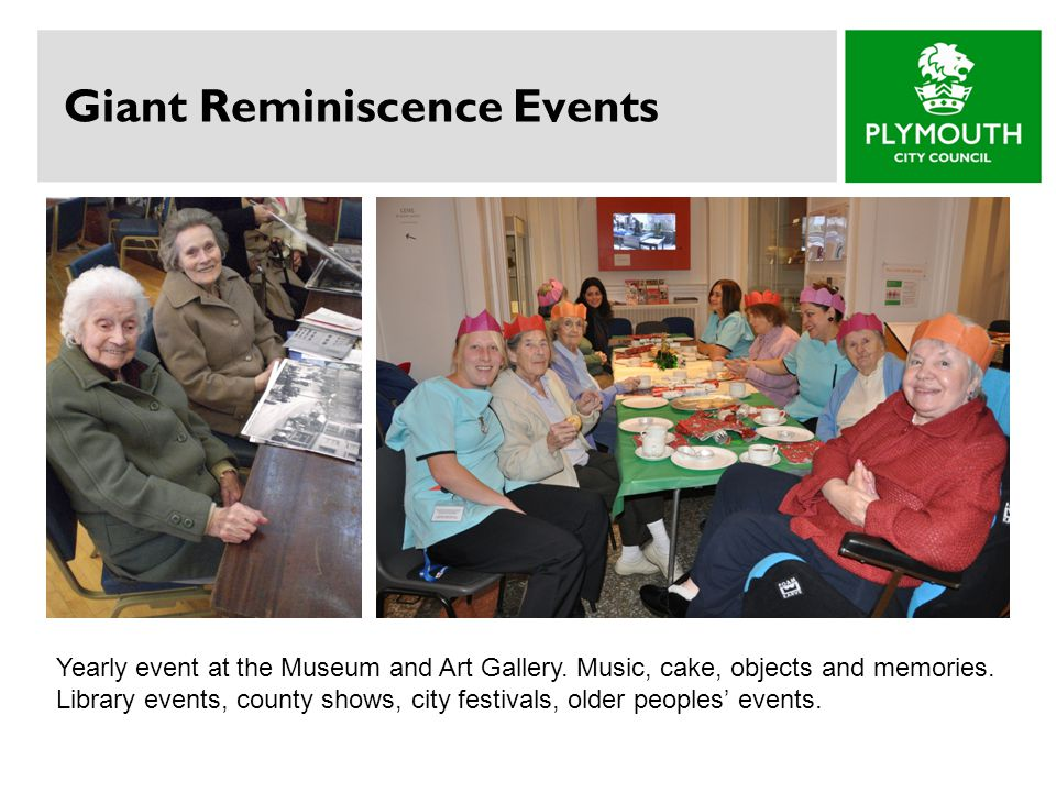 Giant Reminiscence Events Yearly event at the Museum and Art Gallery. Music, cake, objects and memories. Library events, county shows, city festivals,