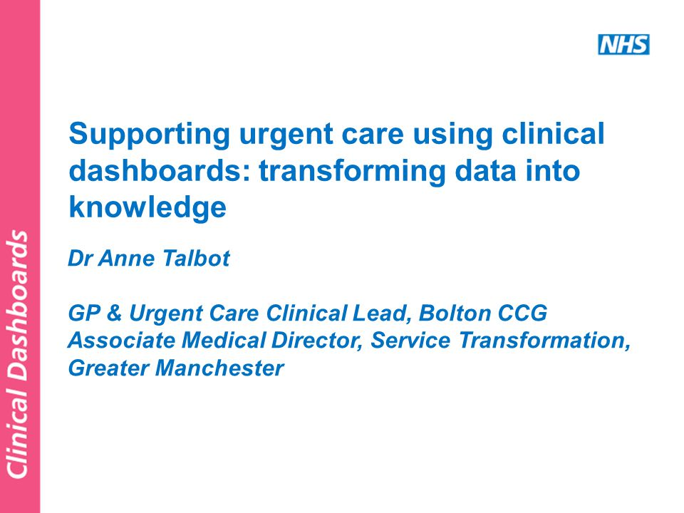 Dr Anne Talbot GP & Urgent Care Clinical Lead, Bolton CCG Associate Medical Director, Service Transformation, Greater Manchester Supporting urgent care using clinical dashboards: transforming data into knowledge