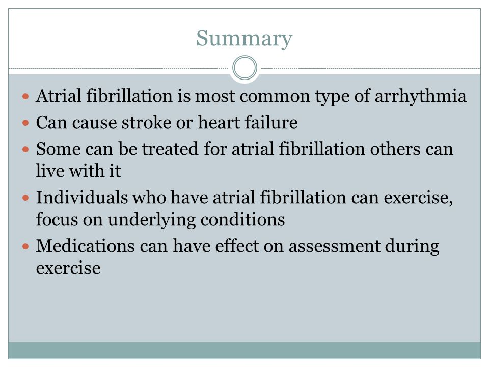 Summary Atrial fibrillation is most common type of arrhythmia Can cause stroke or heart failure Some can be treated for atrial fibrillation others can live with it Individuals who have atrial fibrillation can exercise, focus on underlying conditions Medications can have effect on assessment during exercise