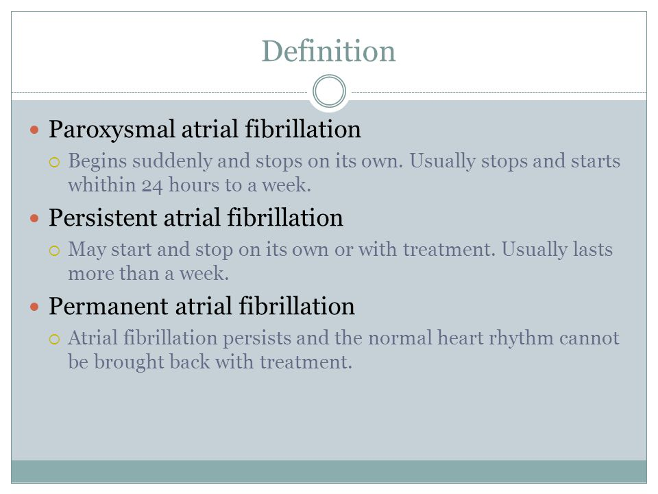 Definition Paroxysmal atrial fibrillation  Begins suddenly and stops on its own.