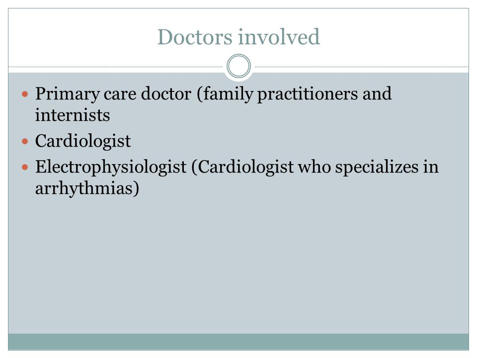 Doctors involved Primary care doctor (family practitioners and internists Cardiologist Electrophysiologist (Cardiologist who specializes in arrhythmias)
