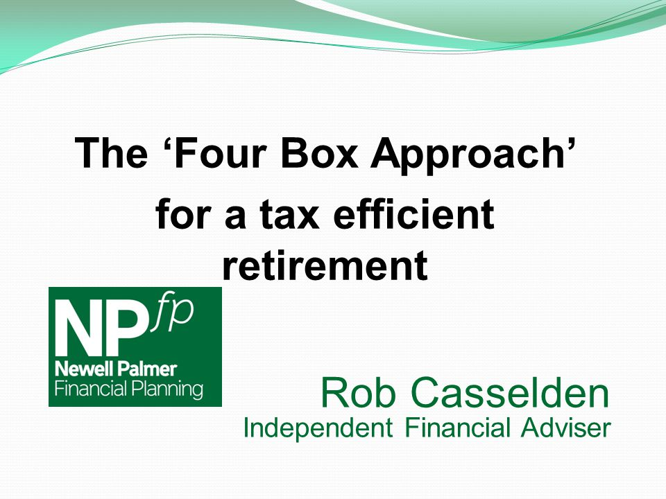 Rob Casselden Independent Financial Adviser The 'Four Box Approach' for a tax efficient retirement