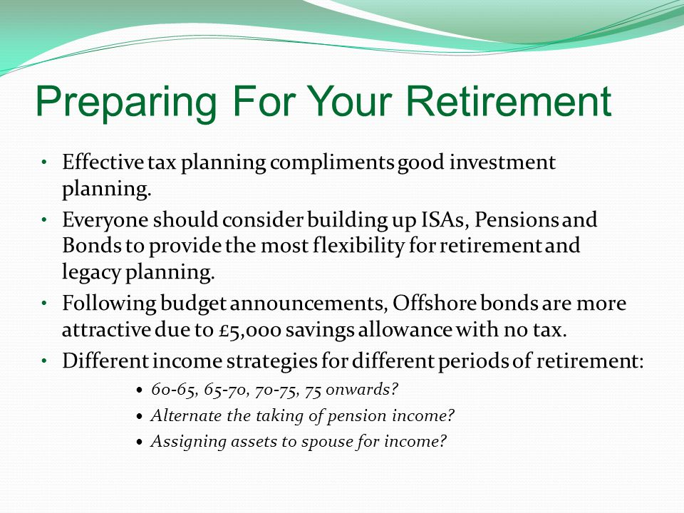 Preparing For Your Retirement Effective tax planning compliments good investment planning. Everyone should consider building up ISAs, Pensions and Bon