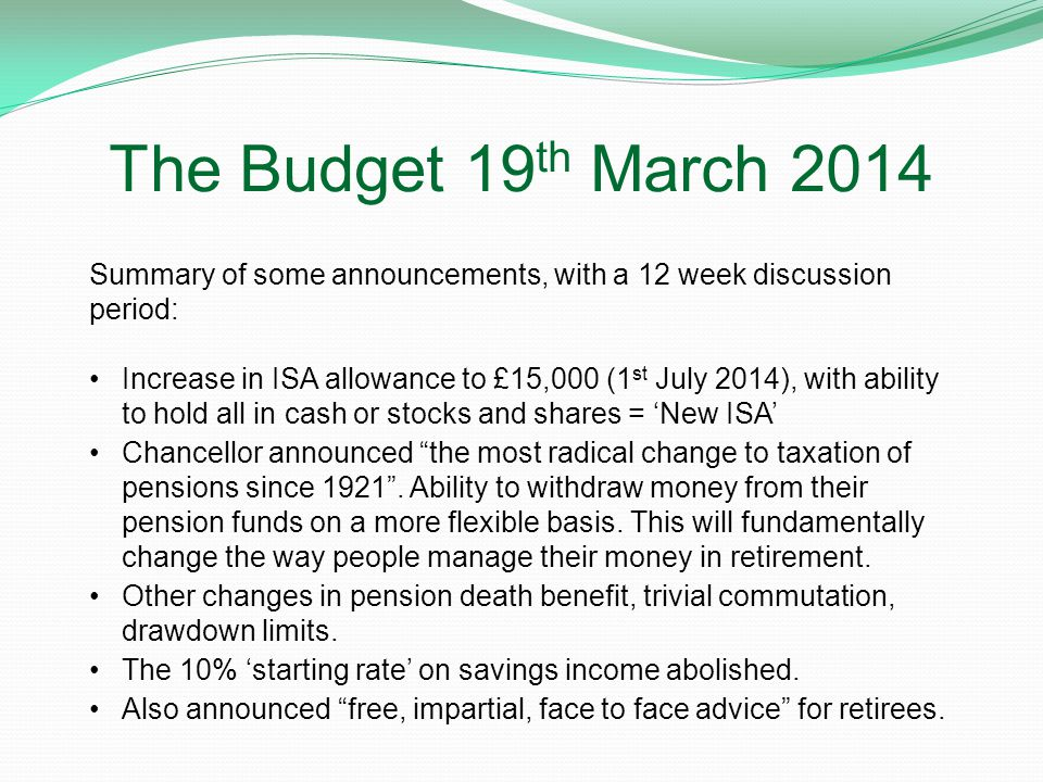 The Budget 19 th March 2014 Summary of some announcements, with a 12 week discussion period: Increase in ISA allowance to £15,000 (1 st July 2014), with ability to hold all in cash or stocks and shares = 'New ISA' Chancellor announced the most radical change to taxation of pensions since 1921 .