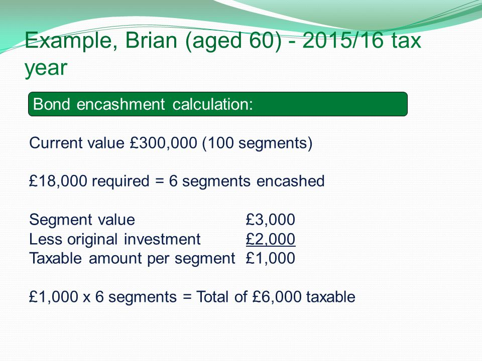 Example, Brian (aged 60) - 2015/16 tax year Brian's tax calculation in 2014/15 : Current value £300,000 (100 segments) £18,000 required = 6 segments e