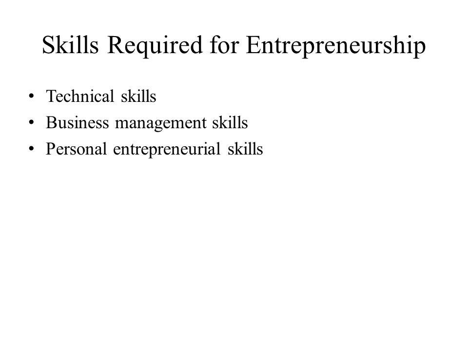 Skills Required for Entrepreneurship Technical skills Business management skills Personal entrepreneurial skills