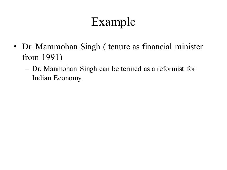 Example Dr. Mammohan Singh ( tenure as financial minister from 1991) – Dr. Manmohan Singh can be termed as a reformist for Indian Economy.