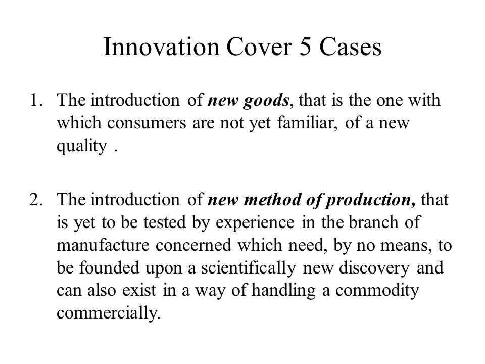 Innovation Cover 5 Cases 1.The introduction of new goods, that is the one with which consumers are not yet familiar, of a new quality. 2.The introduct