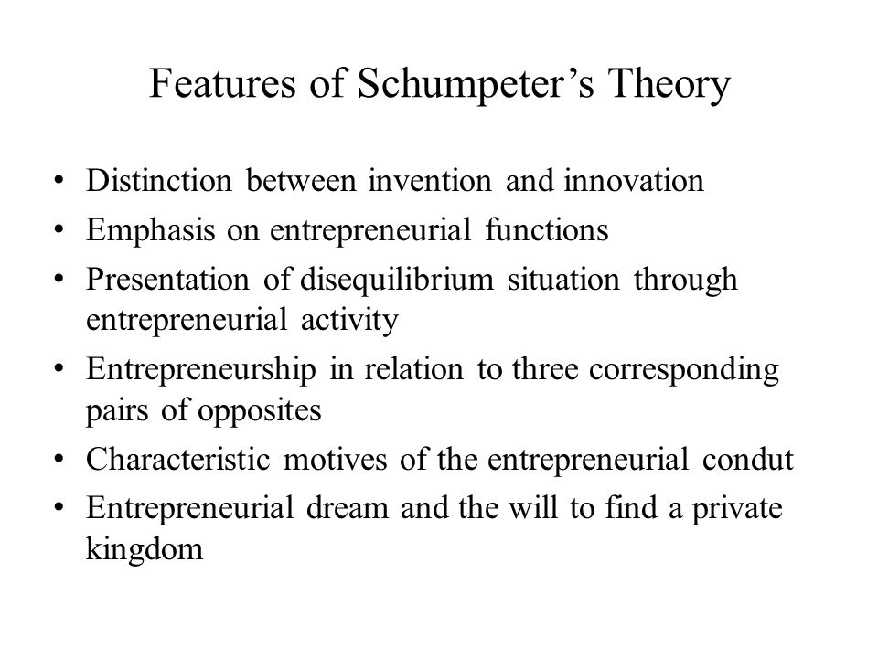 Features of Schumpeter's Theory Distinction between invention and innovation Emphasis on entrepreneurial functions Presentation of disequilibrium situ