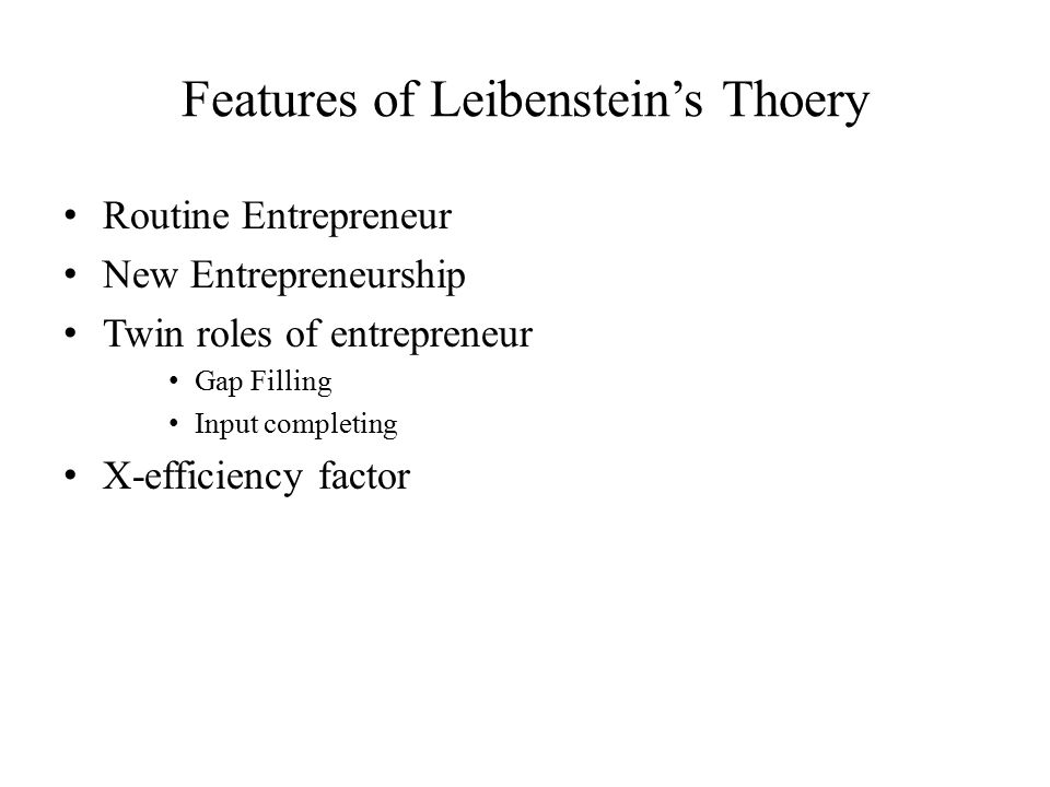 Features of Leibenstein's Thoery Routine Entrepreneur New Entrepreneurship Twin roles of entrepreneur Gap Filling Input completing X-efficiency factor