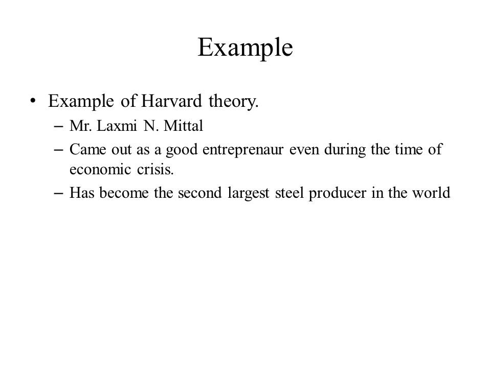 Example Example of Harvard theory. – Mr. Laxmi N. Mittal – Came out as a good entreprenaur even during the time of economic crisis. – Has become the s