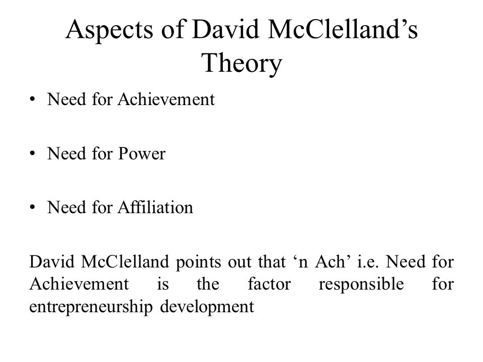 Aspects of David McClelland's Theory Need for Achievement Need for Power Need for Affiliation David McClelland points out that 'n Ach' i.e. Need for A