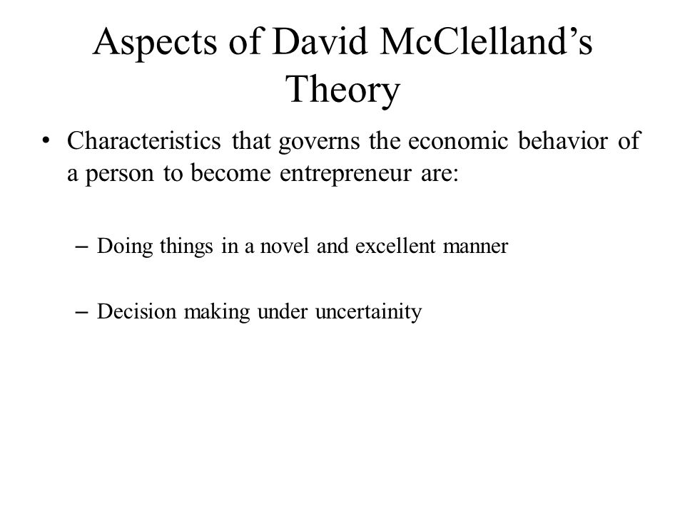 Aspects of David McClelland's Theory Characteristics that governs the economic behavior of a person to become entrepreneur are: – Doing things in a no