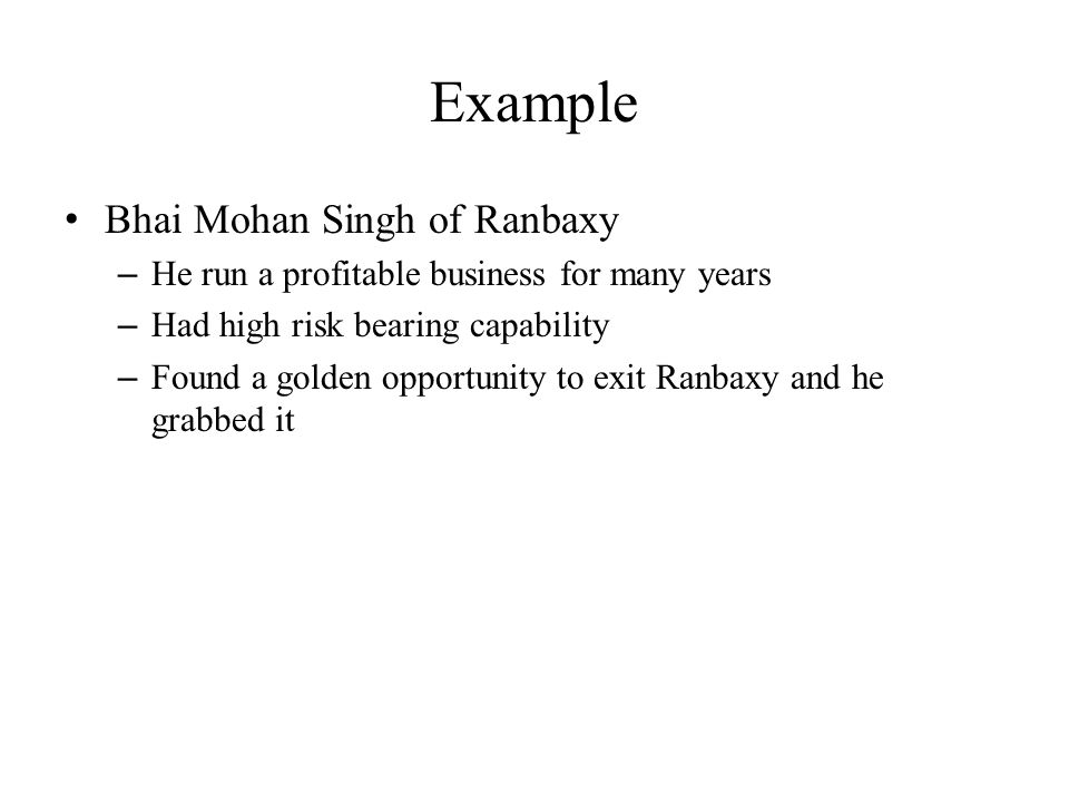 Example Bhai Mohan Singh of Ranbaxy – He run a profitable business for many years – Had high risk bearing capability – Found a golden opportunity to e
