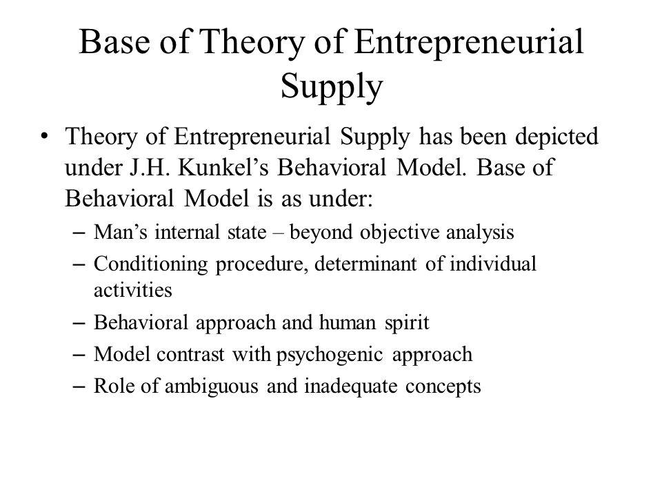 Base of Theory of Entrepreneurial Supply Theory of Entrepreneurial Supply has been depicted under J.H. Kunkel's Behavioral Model. Base of Behavioral M