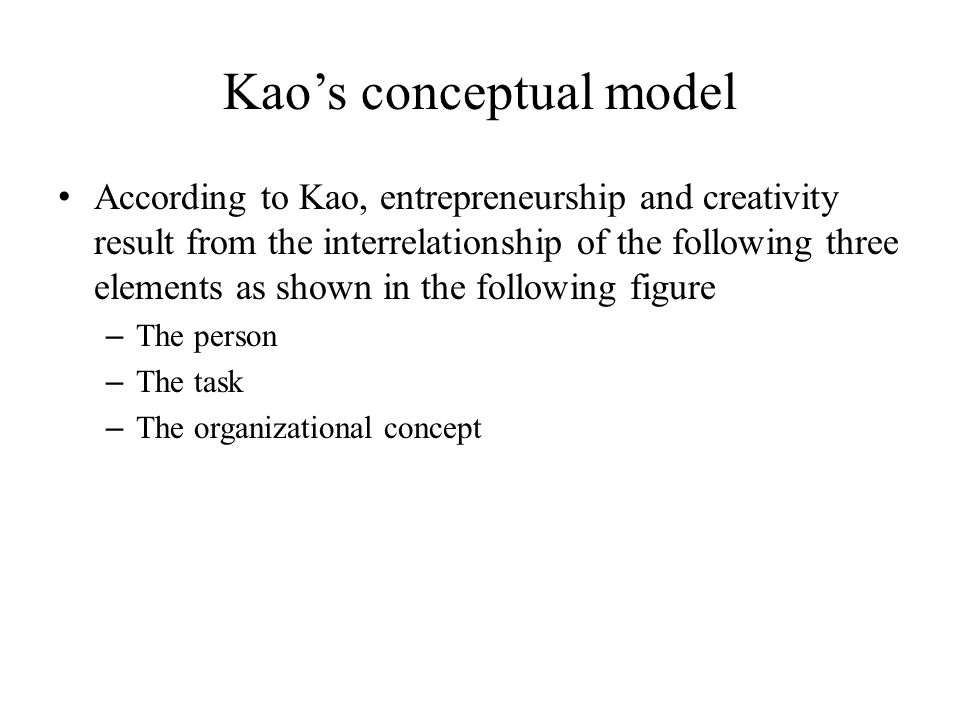 Kao's conceptual model According to Kao, entrepreneurship and creativity result from the interrelationship of the following three elements as shown in