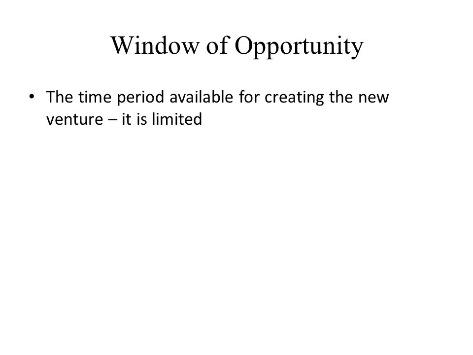 Window of Opportunity The time period available for creating the new venture – it is limited